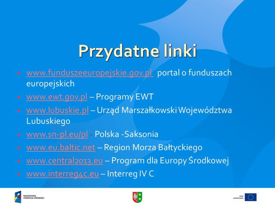  www.funduszeeuropejskie.gov.pl portal o funduszach europejskich www.funduszeeuropejskie.gov.pl  www.ewt.gov.pl – Programy EWT www.ewt.gov.pl  www.lubuskie.pl – Urząd Marszałkowski Województwa Lubuskiego www.lubuskie.pl  www.sn-pl.eu/pl - Polska -Saksonia www.sn-pl.eu/pl  www.eu.baltic.net – Region Morza Bałtyckiego www.eu.baltic.net  www.central2013.eu – Program dla Europy Środkowej www.central2013.eu  www.interreg4c.eu – Interreg IV C www.interreg4c.eu