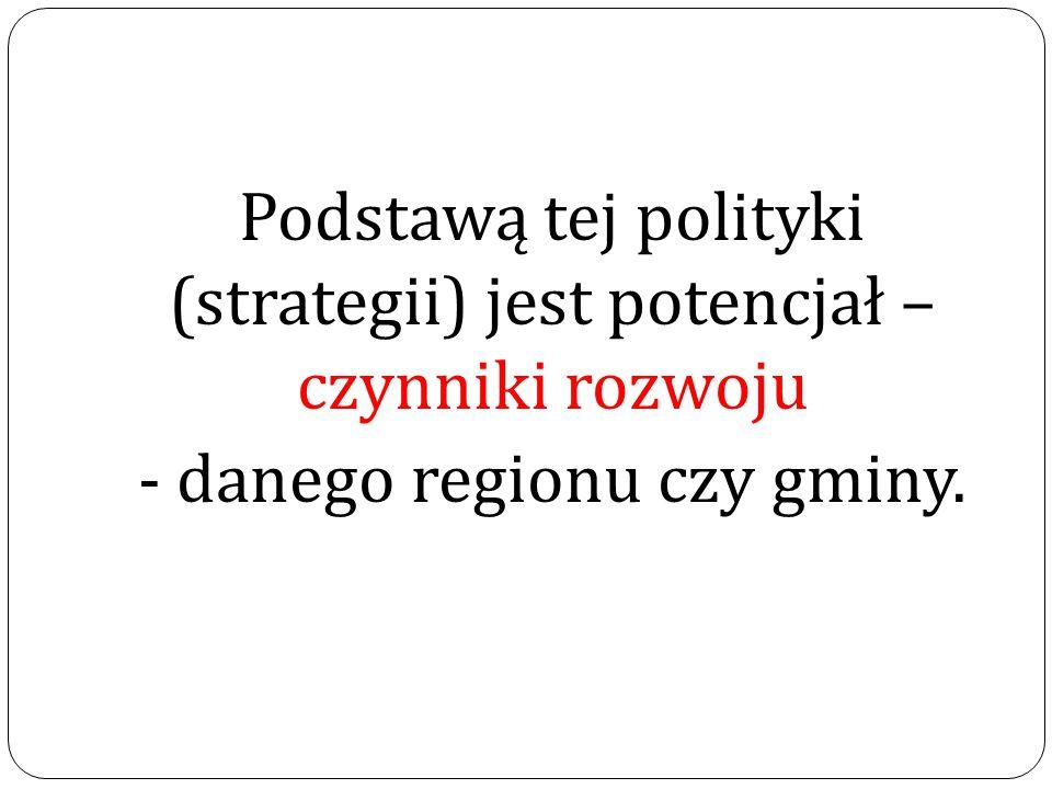 Podstawą tej polityki (strategii) jest potencjał – czynniki rozwoju - danego regionu czy gminy.