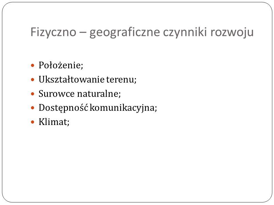 Fizyczno – geograficzne czynniki rozwoju Położenie; Ukształtowanie terenu; Surowce naturalne; Dostępność komunikacyjna; Klimat;