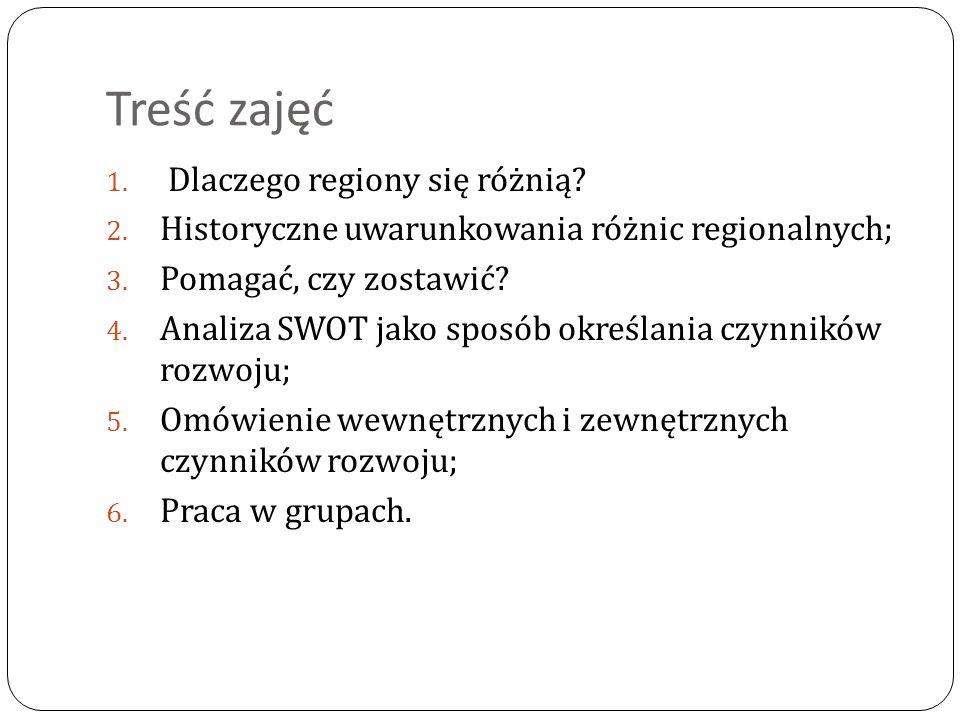 Treść zajęć 1. Dlaczego regiony się różnią? 2. Historyczne uwarunkowania różnic regionalnych; 3. Pomagać, czy zostawić? 4. Analiza SWOT jako sposób ok