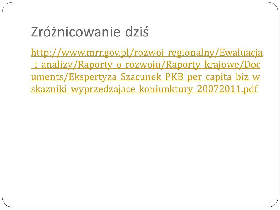 Zróżnicowanie dziś http://www.mrr.gov.pl/rozwoj_regionalny/Ewaluacja _i_analizy/Raporty_o_rozwoju/Raporty_krajowe/Doc uments/Ekspertyza_Szacunek_PKB_per_capita_biz_w skazniki_wyprzedzajace_koniunktury_20072011.pdf