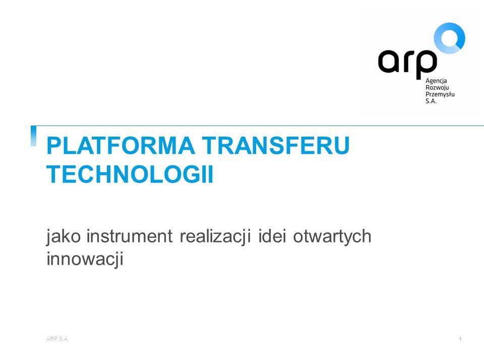jako instrument realizacji idei otwartych innowacji PLATFORMA TRANSFERU TECHNOLOGII ARP S.A.1