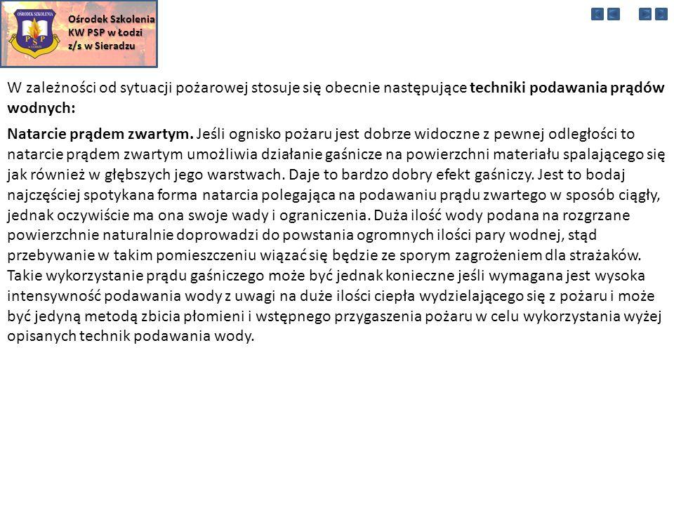 W zależności od sytuacji pożarowej stosuje się obecnie następujące techniki podawania prądów wodnych: Ośrodek Szkolenia KW PSP w Łodzi z/s w Sieradzu Natarcie prądem zwartym.