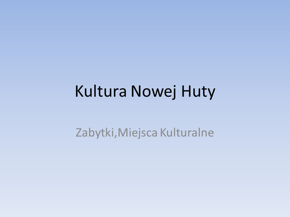 Kultura Nowej Huty Zabytki,Miejsca Kulturalne