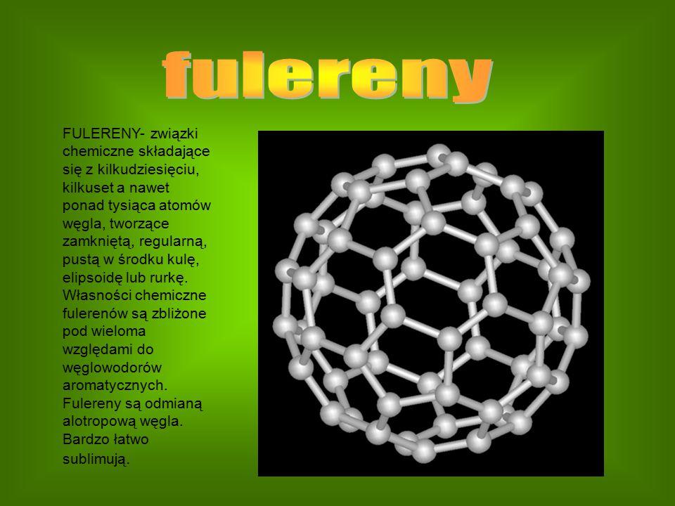 FULERENY- związki chemiczne składające się z kilkudziesięciu, kilkuset a nawet ponad tysiąca atomów węgla, tworzące zamkniętą, regularną, pustą w środ