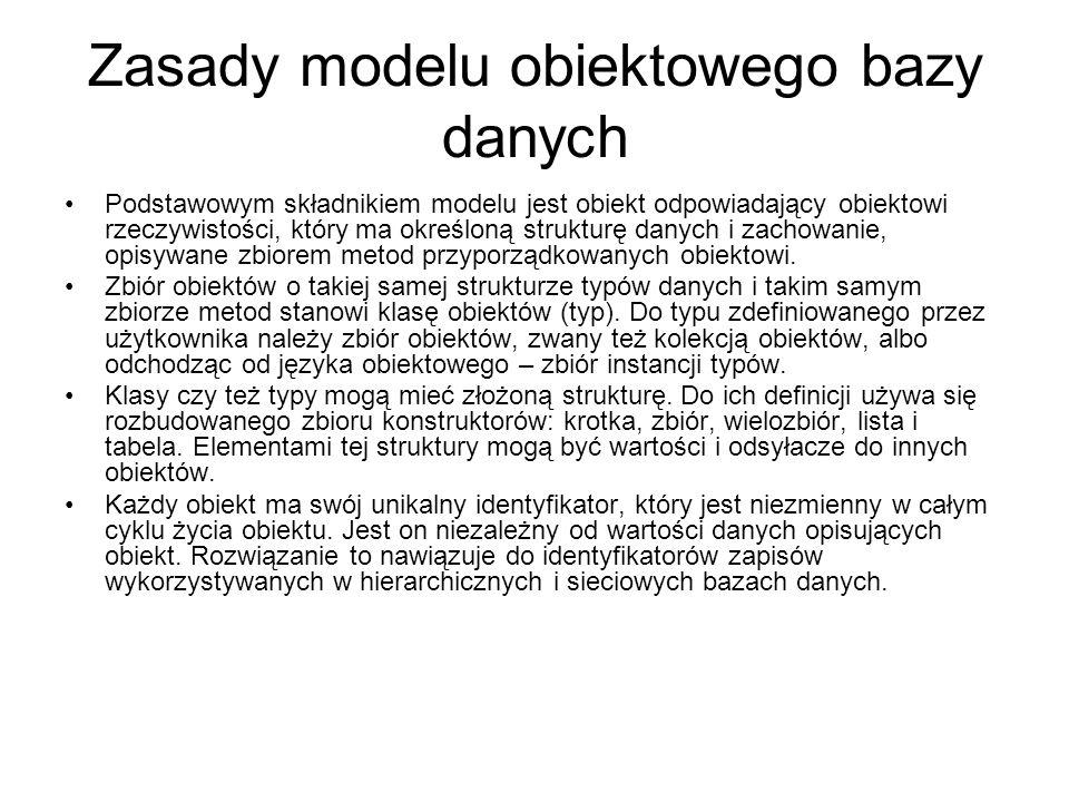 Zasady modelu obiektowego bazy danych Podstawowym składnikiem modelu jest obiekt odpowiadający obiektowi rzeczywistości, który ma określoną strukturę
