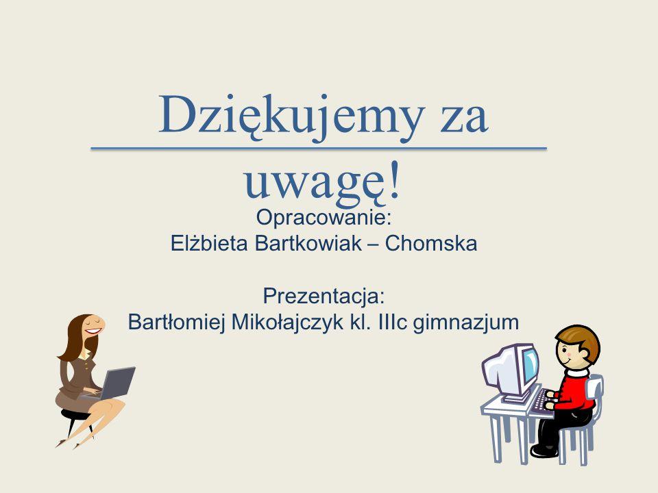 Dziękujemy za uwagę! Opracowanie: Elżbieta Bartkowiak – Chomska Prezentacja: Bartłomiej Mikołajczyk kl. IIIc gimnazjum