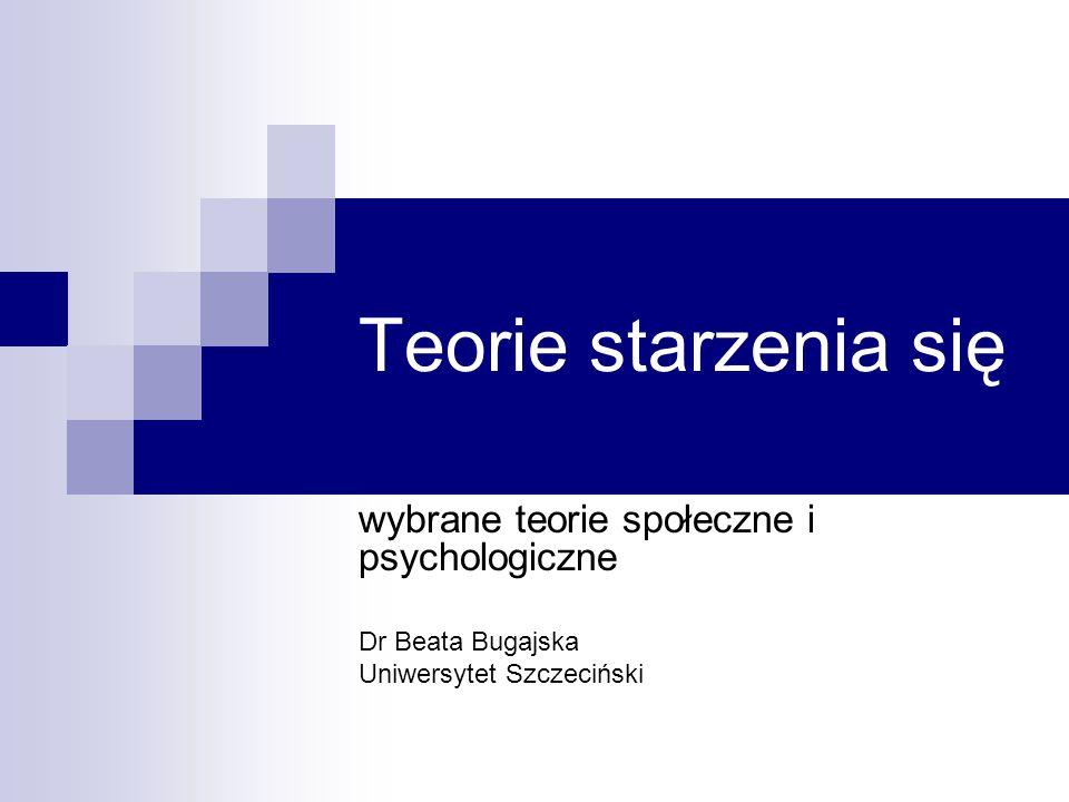 Teorie starzenia się wybrane teorie społeczne i psychologiczne Dr Beata Bugajska Uniwersytet Szczeciński
