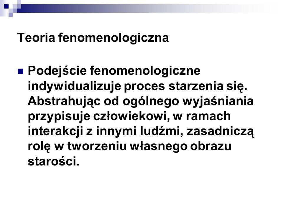 Teoria fenomenologiczna Podejście fenomenologiczne indywidualizuje proces starzenia się. Abstrahując od ogólnego wyjaśniania przypisuje człowiekowi, w