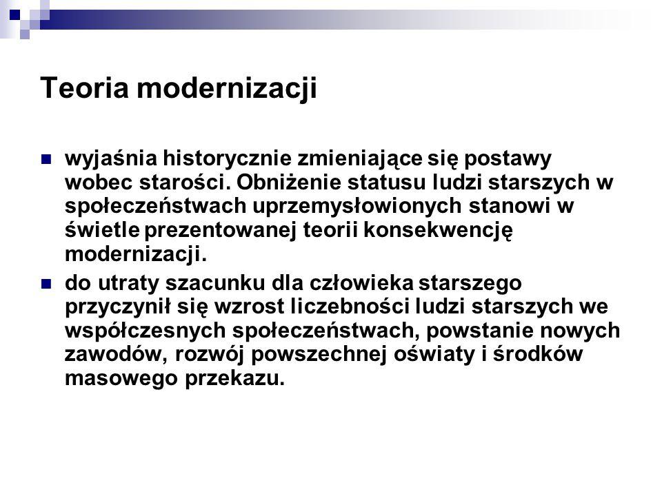 Teoria modernizacji wyjaśnia historycznie zmieniające się postawy wobec starości. Obniżenie statusu ludzi starszych w społeczeństwach uprzemysłowionyc