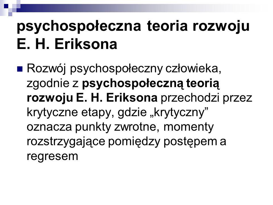 psychospołeczna teoria rozwoju E. H. Eriksona Rozwój psychospołeczny człowieka, zgodnie z psychospołeczną teorią rozwoju E. H. Eriksona przechodzi prz