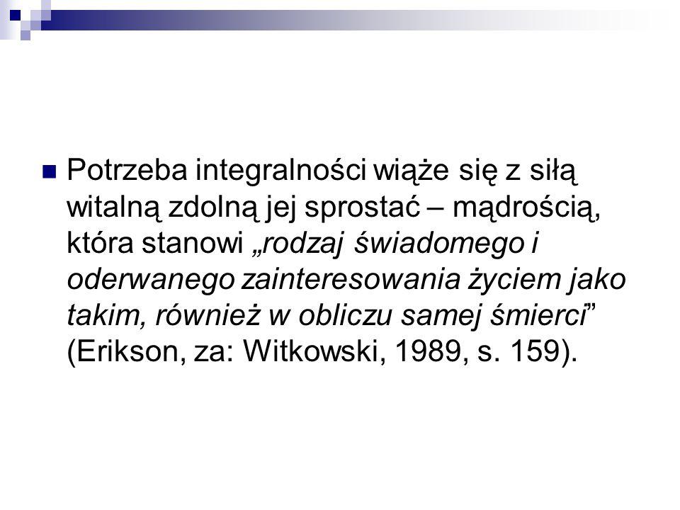 """Potrzeba integralności wiąże się z siłą witalną zdolną jej sprostać – mądrością, która stanowi """"rodzaj świadomego i oderwanego zainteresowania życiem jako takim, również w obliczu samej śmierci (Erikson, za: Witkowski, 1989, s."""
