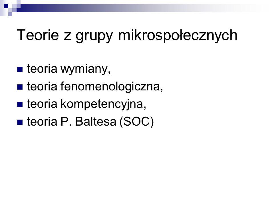 Teorie z grupy mikrospołecznych teoria wymiany, teoria fenomenologiczna, teoria kompetencyjna, teoria P. Baltesa (SOC)