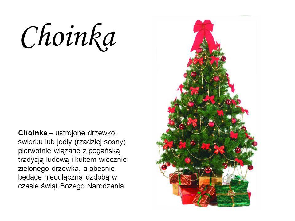 Choinka – ustrojone drzewko, świerku lub jodły (rzadziej sosny), pierwotnie wiązane z pogańską tradycją ludową i kultem wiecznie zielonego drzewka, a obecnie będące nieodłączną ozdobą w czasie świąt Bożego Narodzenia.