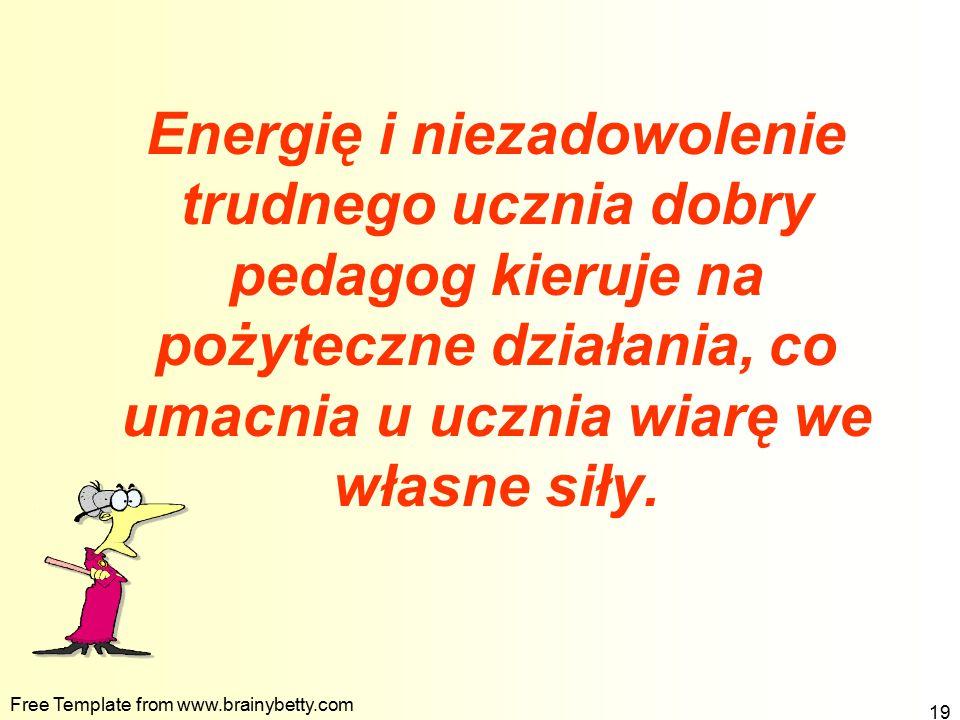 Free Template from www.brainybetty.com 19 Energię i niezadowolenie trudnego ucznia dobry pedagog kieruje na pożyteczne działania, co umacnia u ucznia