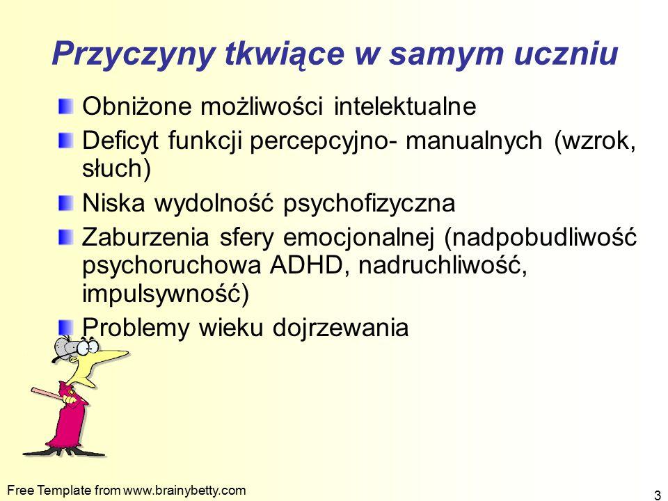 Free Template from www.brainybetty.com 3 Przyczyny tkwiące w samym uczniu Obniżone możliwości intelektualne Deficyt funkcji percepcyjno- manualnych (w