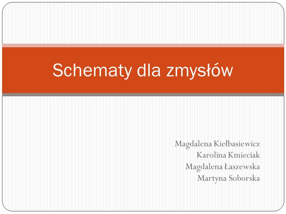 Magdalena Kiełbasiewicz Karolina Kmieciak Magdalena Łaszewska Martyna Soborska Schematy dla zmysłów