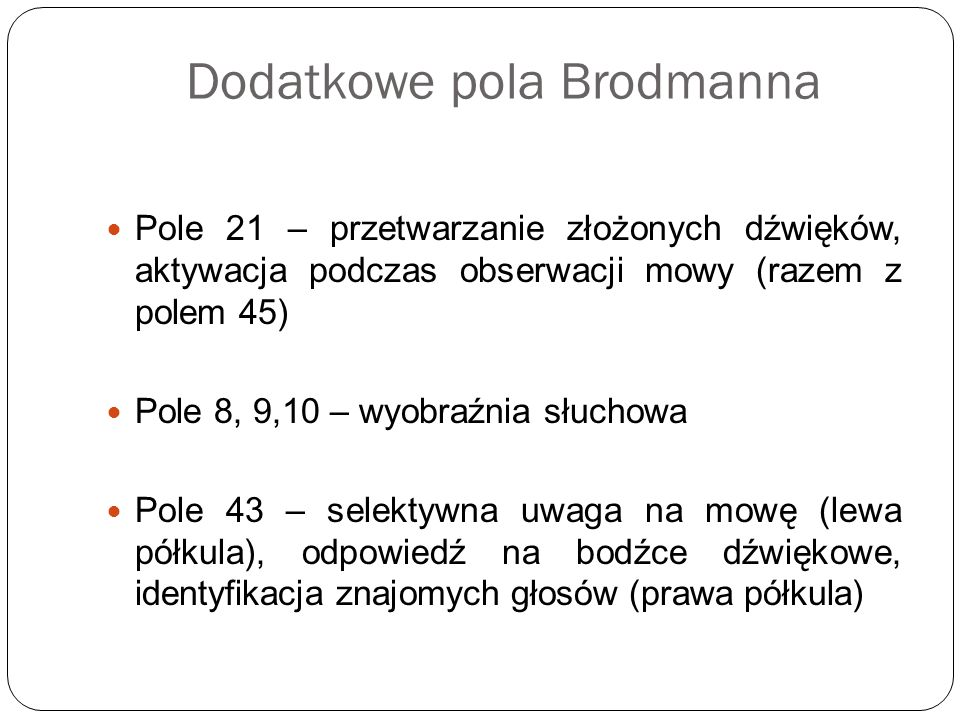 Dodatkowe pola Brodmanna Pole 21 – przetwarzanie złożonych dźwięków, aktywacja podczas obserwacji mowy (razem z polem 45) Pole 8, 9,10 – wyobraźnia sł
