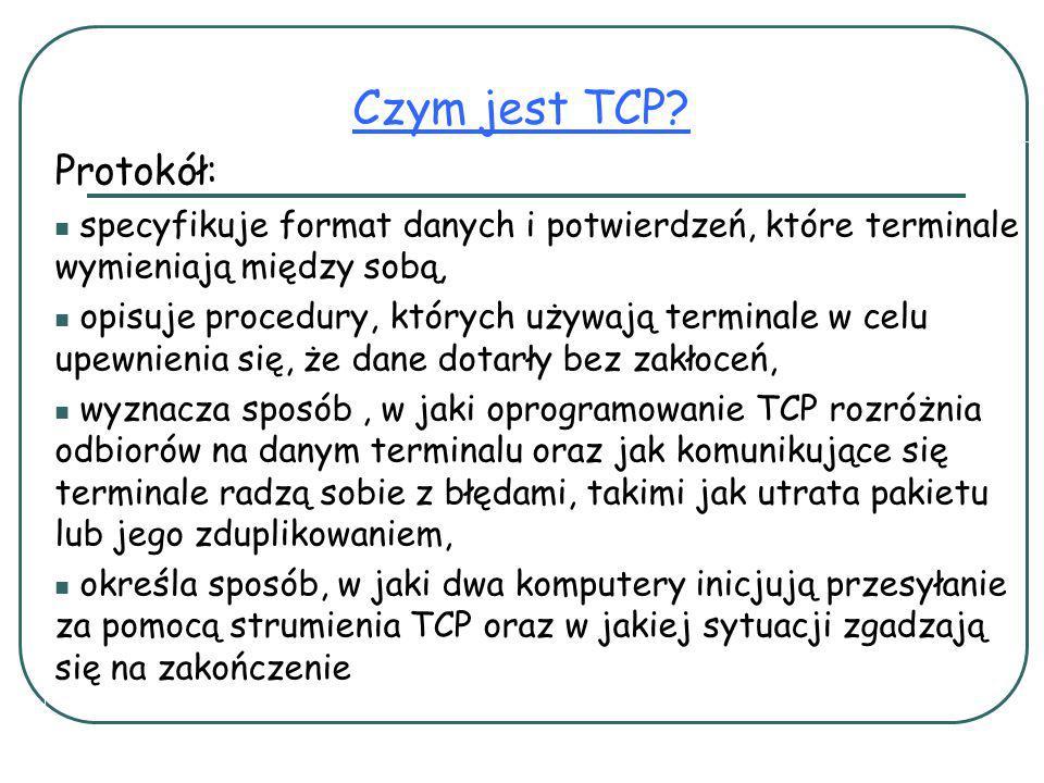 Protokół: specyfikuje format danych i potwierdzeń, które terminale wymieniają między sobą, opisuje procedury, których używają terminale w celu upewnienia się, że dane dotarły bez zakłoceń, wyznacza sposób, w jaki oprogramowanie TCP rozróżnia odbiorów na danym terminalu oraz jak komunikujące się terminale radzą sobie z błędami, takimi jak utrata pakietu lub jego zduplikowaniem, określa sposób, w jaki dwa komputery inicjują przesyłanie za pomocą strumienia TCP oraz w jakiej sytuacji zgadzają się na zakończenie Czym jest TCP?