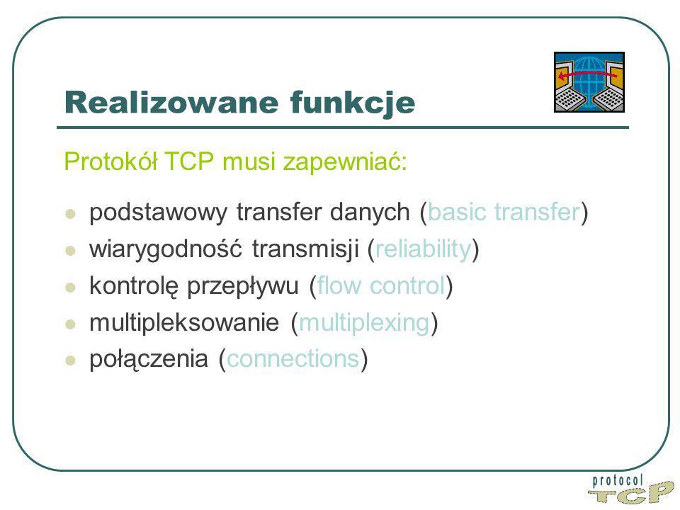 Realizowane funkcje Protokół TCP musi zapewniać: podstawowy transfer danych (basic transfer) wiarygodność transmisji (reliability) kontrolę przepływu (flow control) multipleksowanie (multiplexing) połączenia (connections)