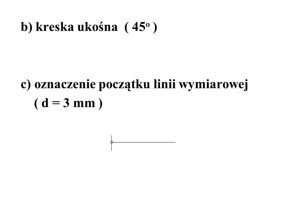 b) kreska ukośna ( 45 o ) c) oznaczenie początku linii wymiarowej ( d = 3 mm )