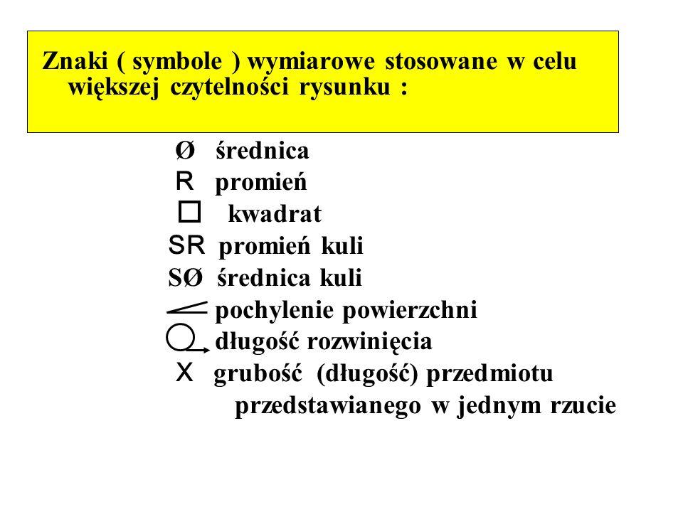 Znaki ( symbole ) wymiarowe stosowane w celu większej czytelności rysunku : Ø średnica R promień kwadrat SR promień kuli SØ średnica kuli pochylenie p