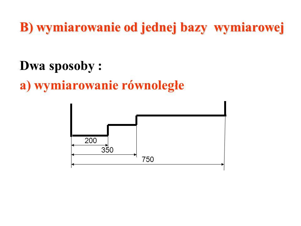 B) wymiarowanie od jednej bazy wymiarowej Dwa sposoby : a) wymiarowanie równoległe 200 350 750