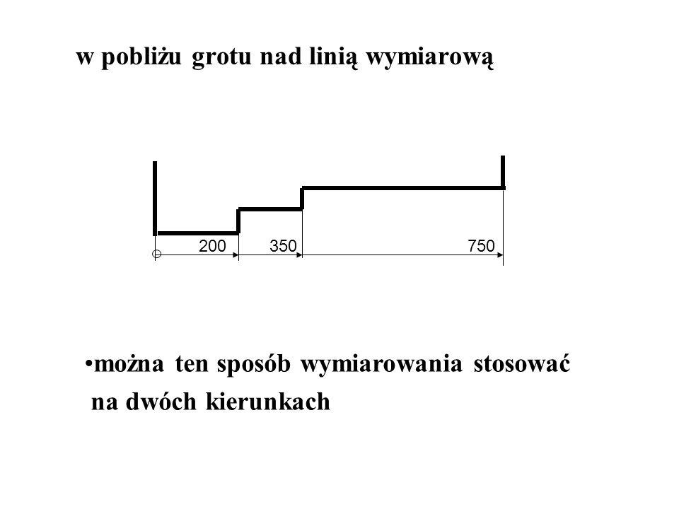 w pobliżu grotu nad linią wymiarową 200 350 750 można ten sposób wymiarowania stosować na dwóch kierunkach