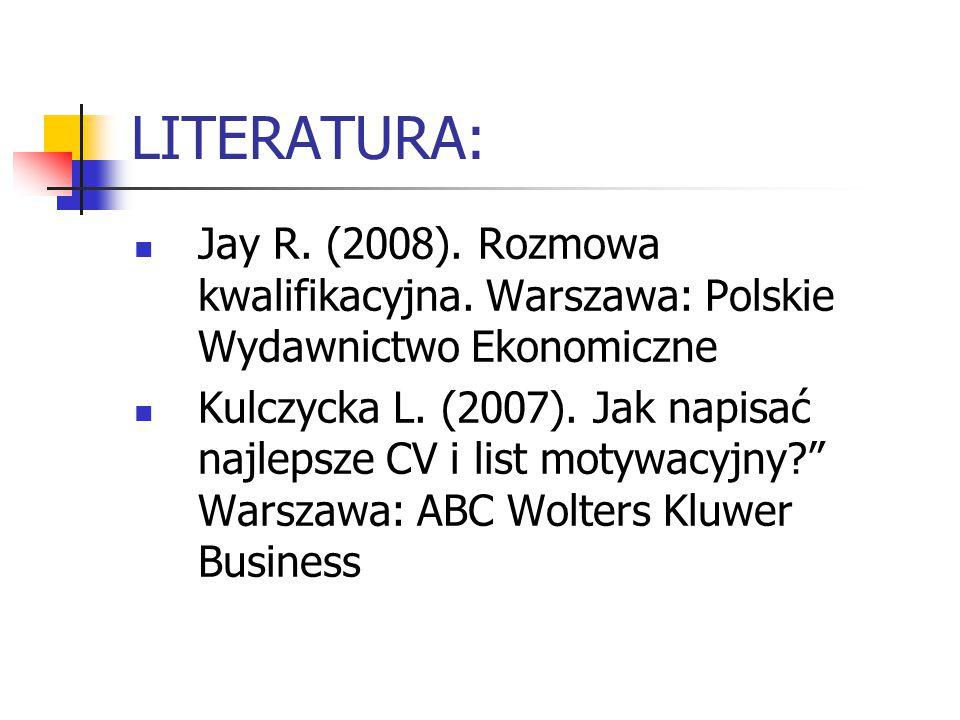 LITERATURA: Jay R. (2008). Rozmowa kwalifikacyjna. Warszawa: Polskie Wydawnictwo Ekonomiczne Kulczycka L. (2007). Jak napisać najlepsze CV i list moty