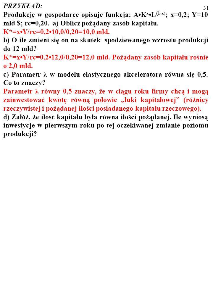 30 PRZYKŁAD: Produkcję w gospodarce opisuje funkcja: AK xL (1-x) ; x=0,2; Y=10 mld $; rc=0,20. a) Oblicz pożądany zasób kapitału. K*=xY/rc=0,210,0/0,2