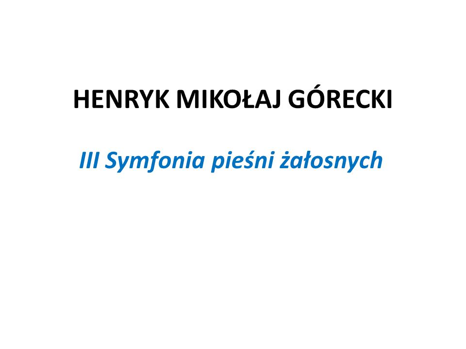 III Symfonia Góreckiego (1976) na sopran i orkiestrę symfoniczną 3 części teksty lamentacyjno-modlitewne język muzycznie uproszczony, nawiązujący do tradycji, silna ekspresja w 1993 r.
