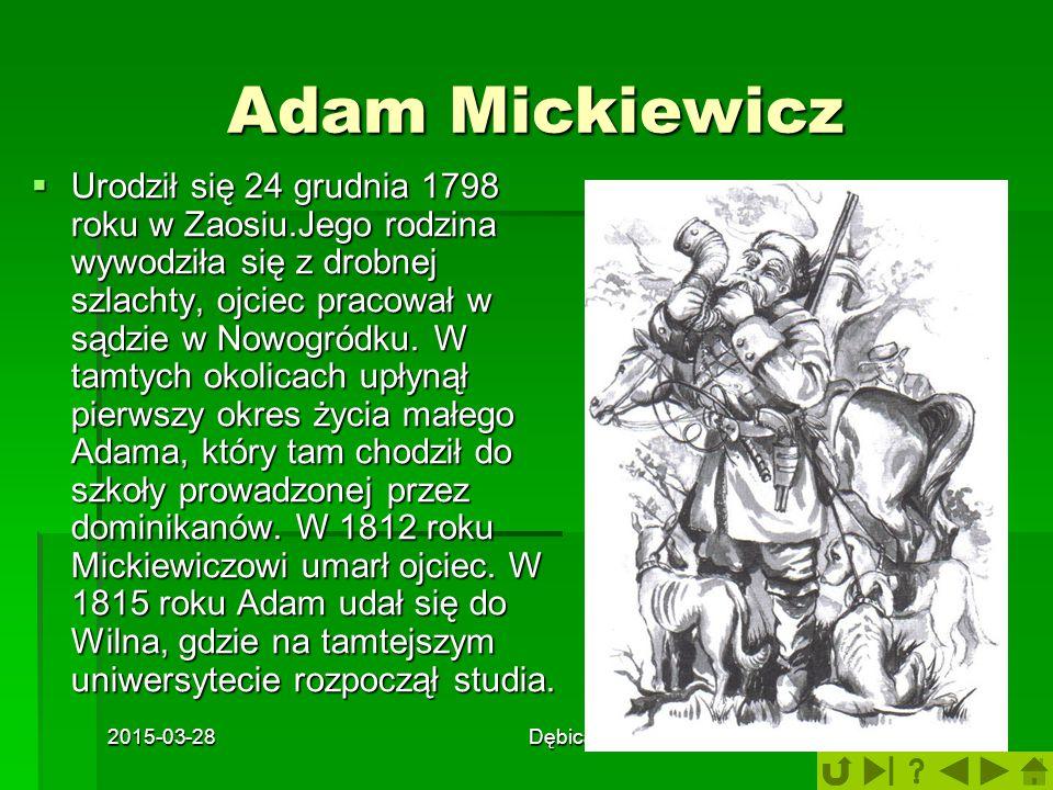 2015-03-28Dębica5 Adam Mickiewicz  Urodził się 24 grudnia 1798 roku w Zaosiu.Jego rodzina wywodziła się z drobnej szlachty, ojciec pracował w sądzie w Nowogródku.