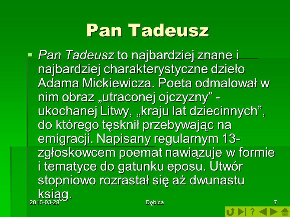 2015-03-28Dębica7 Pan Tadeusz  Pan Tadeusz to najbardziej znane i najbardziej charakterystyczne dzieło Adama Mickiewicza. Poeta odmalował w nim obraz