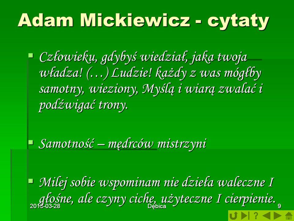 2015-03-28Dębica9 Adam Mickiewicz - cytaty CCCCzłowieku, gdybyś wiedział, jaka twoja władza! (…) Ludzie! każdy z was mógłby samotny, wieziony, Myś