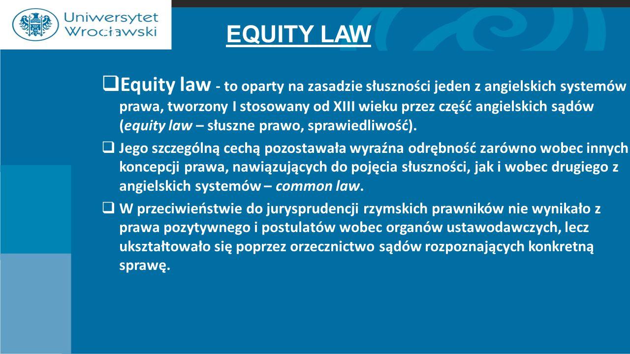  EQUITY LAW  Equity law - to oparty na zasadzie słuszności jeden z angielskich systemów prawa, tworzony I stosowany od XIII wieku przez część angielskich sądów (equity law – słuszne prawo, sprawiedliwość).