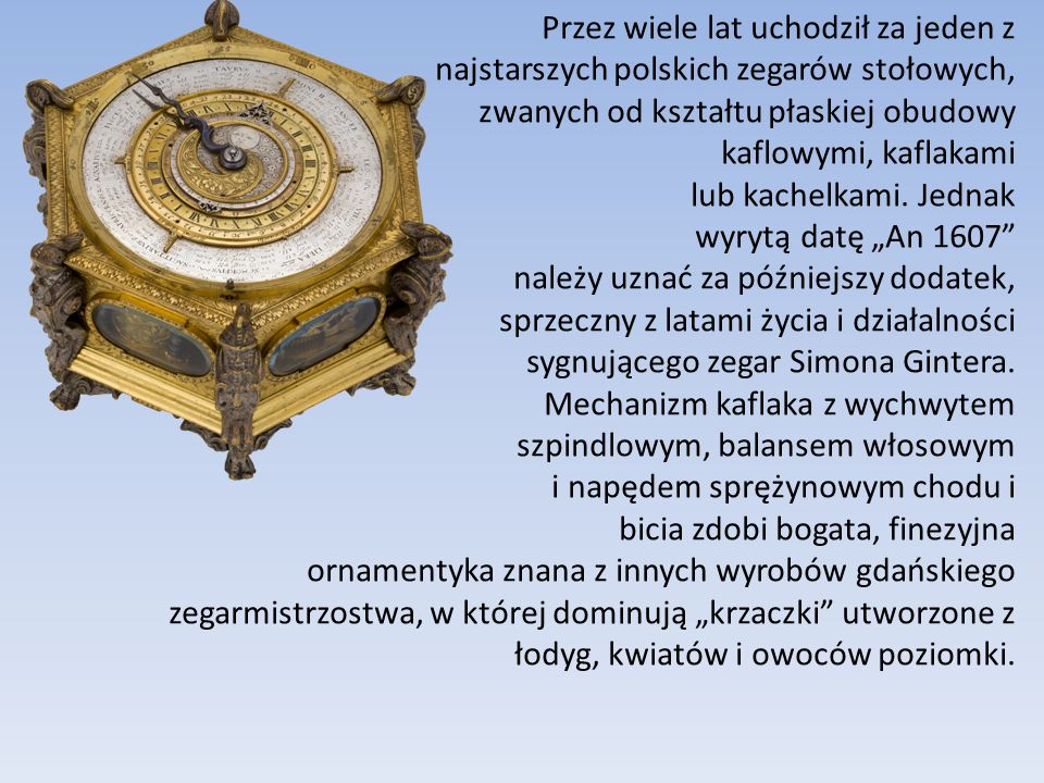 Przez wiele lat uchodził za jeden z najstarszych polskich zegarów stołowych, zwanych od kształtu płaskiej obudowy kaflowymi, kaflakami lub kachelkami.
