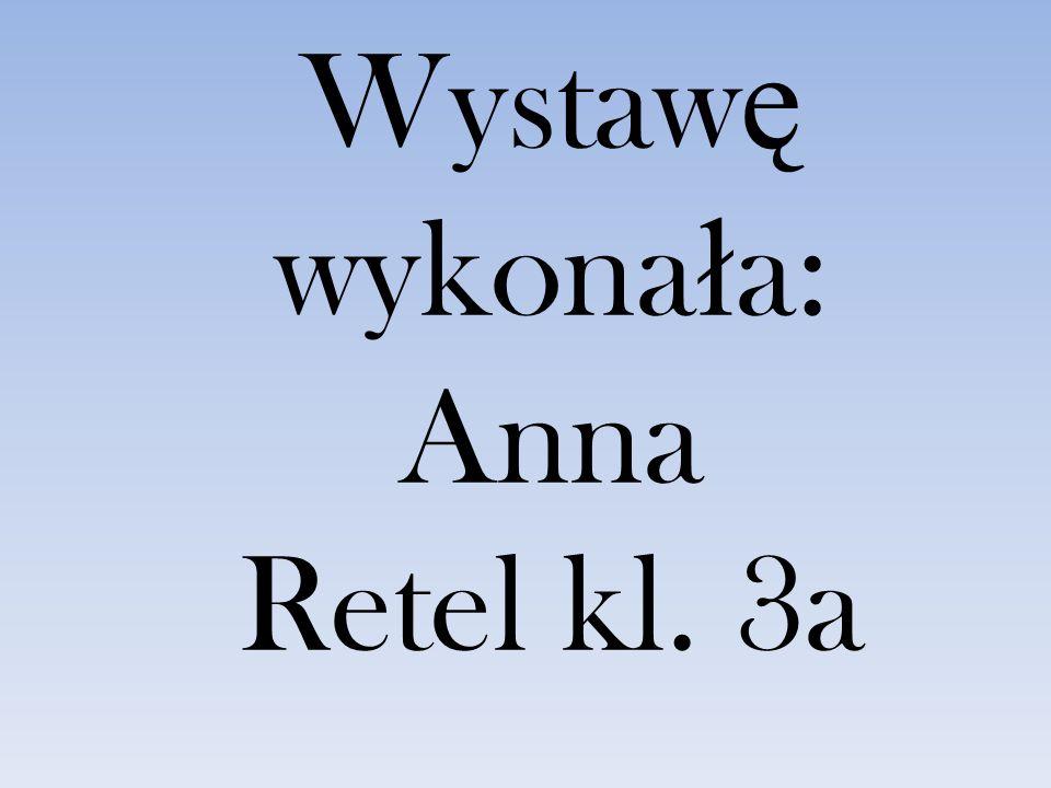 Wystaw ę wykona ł a: Anna Retel kl. 3a