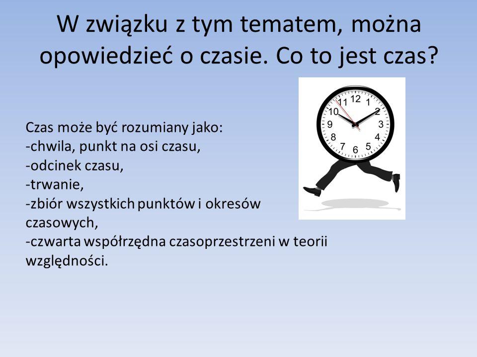 W związku z tym tematem, można opowiedzieć o czasie. Co to jest czas? Czas może być rozumiany jako: -chwila, punkt na osi czasu, -odcinek czasu, -trwa