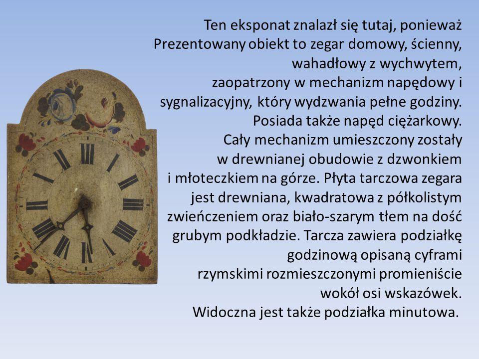 Ten eksponat znalazł się tutaj, ponieważ Prezentowany obiekt to zegar domowy, ścienny, wahadłowy z wychwytem, zaopatrzony w mechanizm napędowy i sygna