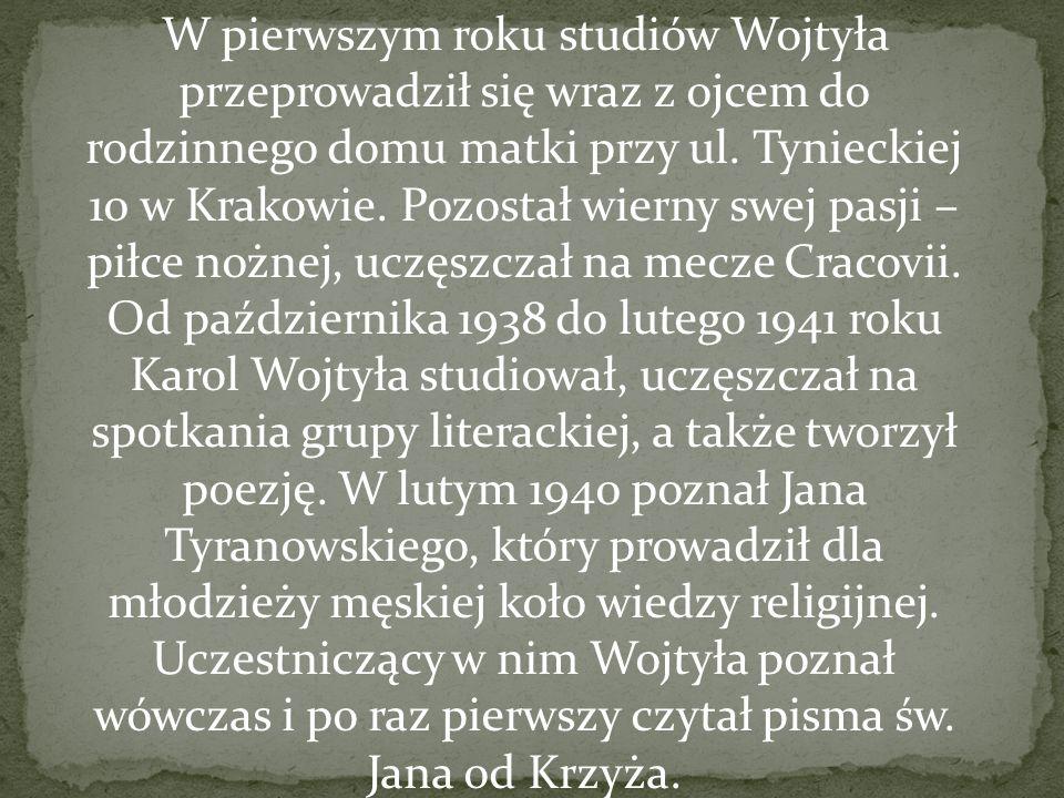 W pierwszym roku studiów Wojtyła przeprowadził się wraz z ojcem do rodzinnego domu matki przy ul. Tynieckiej 10 w Krakowie. Pozostał wierny swej pasji