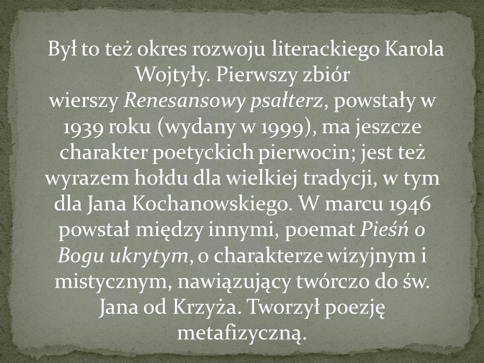 Był to też okres rozwoju literackiego Karola Wojtyły. Pierwszy zbiór wierszy Renesansowy psałterz, powstały w 1939 roku (wydany w 1999), ma jeszcze ch