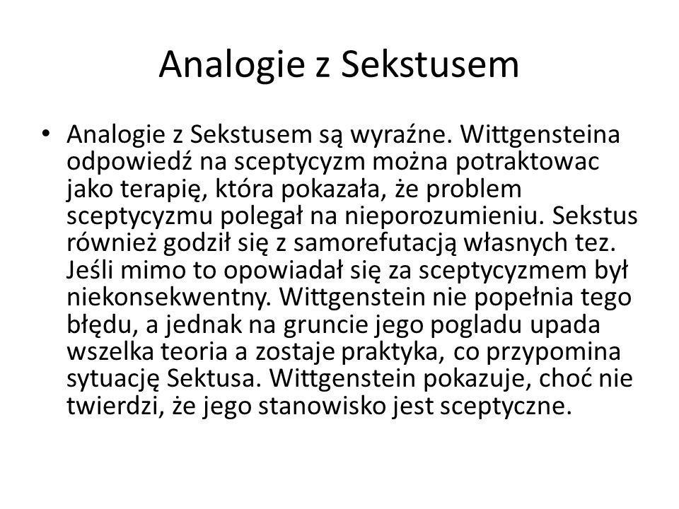 Analogie z Sekstusem Analogie z Sekstusem są wyraźne. Wittgensteina odpowiedź na sceptycyzm można potraktowac jako terapię, która pokazała, że problem