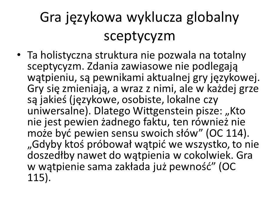 Gra językowa wyklucza globalny sceptycyzm Ta holistyczna struktura nie pozwala na totalny sceptycyzm. Zdania zawiasowe nie podlegają wątpieniu, są pew
