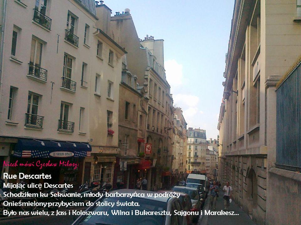 Rue Descartes Mijaj ą c ulic ę Descartes Schodziłem ku Sekwanie, młody barbarzy ń ca w podró ż y Onie ś mielony przybyciem do stolicy ś wiata.