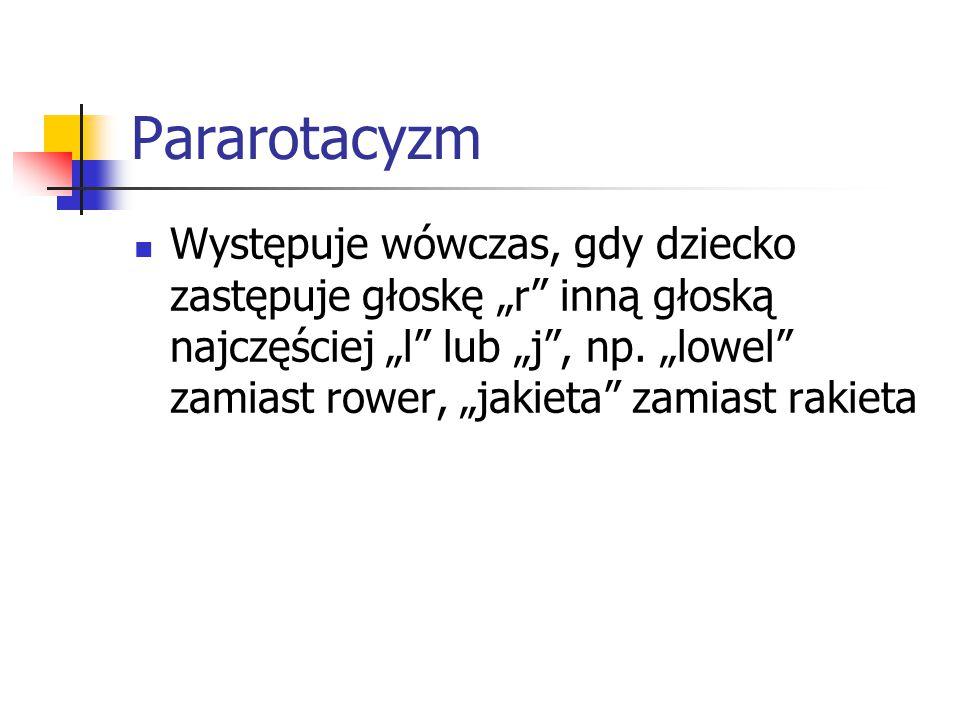 """Pararotacyzm Występuje wówczas, gdy dziecko zastępuje głoskę """"r"""" inną głoską najczęściej """"l"""" lub """"j"""", np. """"lowel"""" zamiast rower, """"jakieta"""" zamiast rak"""