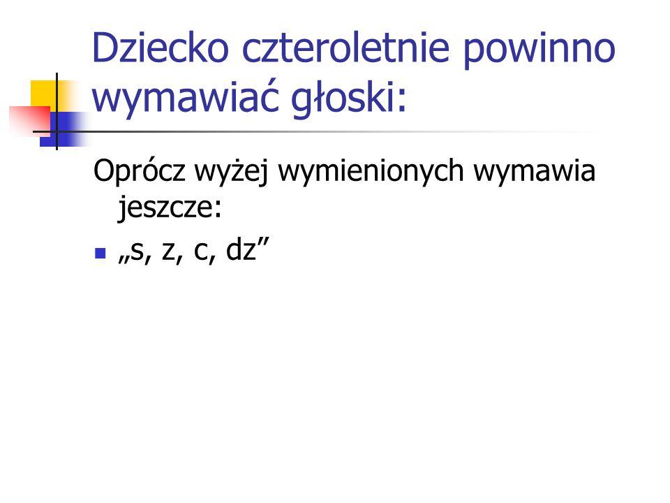 """Dziecko czteroletnie powinno wymawiać głoski: Oprócz wyżej wymienionych wymawia jeszcze: """"s, z, c, dz"""""""