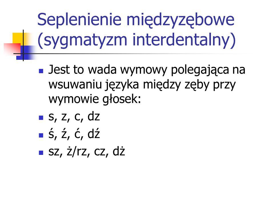 Seplenienie międzyzębowe (sygmatyzm interdentalny) Jest to wada wymowy polegająca na wsuwaniu języka między zęby przy wymowie głosek: s, z, c, dz ś, ź