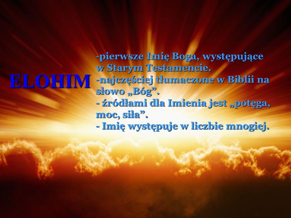 """ELOHIM -pierwsze Imię Boga, występujące w Starym Testamencie. -najczęściej tłumaczone w Biblii na słowo """"Bóg"""". - źródłami dla Imienia jest """"potęga, mo"""