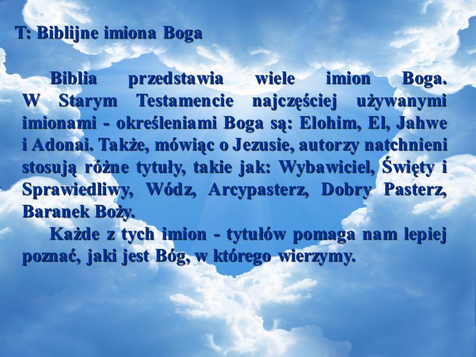 T: Biblijne imiona Boga Biblia przedstawia wiele imion Boga. W Starym Testamencie najczęściej używanymi imionami - określeniami Boga są: Elohim, El, J