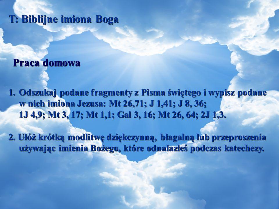 T: Biblijne imiona Boga 1.Odszukaj podane fragmenty z Pisma świętego i wypisz podane w nich imiona Jezusa: Mt 26,71; J 1,41; J 8, 36; 1J 4,9; Mt 3, 17